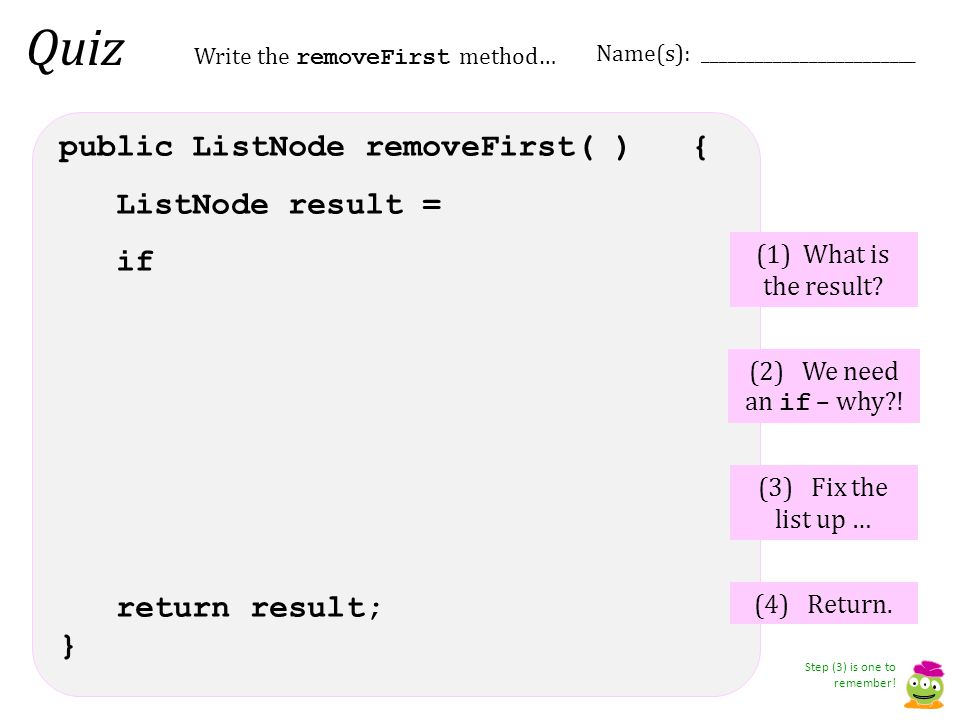 Quiz public ListNode removeFirst( ) { ListNode result = if return result; } (1) What is the result? (2) We need an if – why?! (3) Fix the list up … Wr