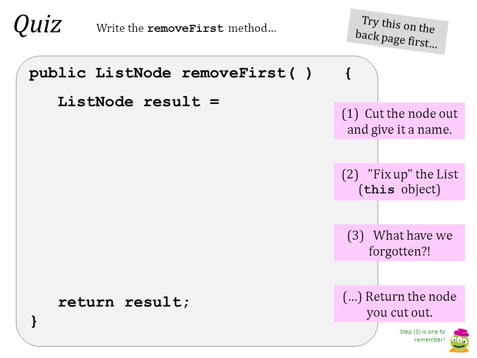 Quiz public ListNode removeFirst( ) { ListNode result = return result; } (1) Cut the node out and give it a name.