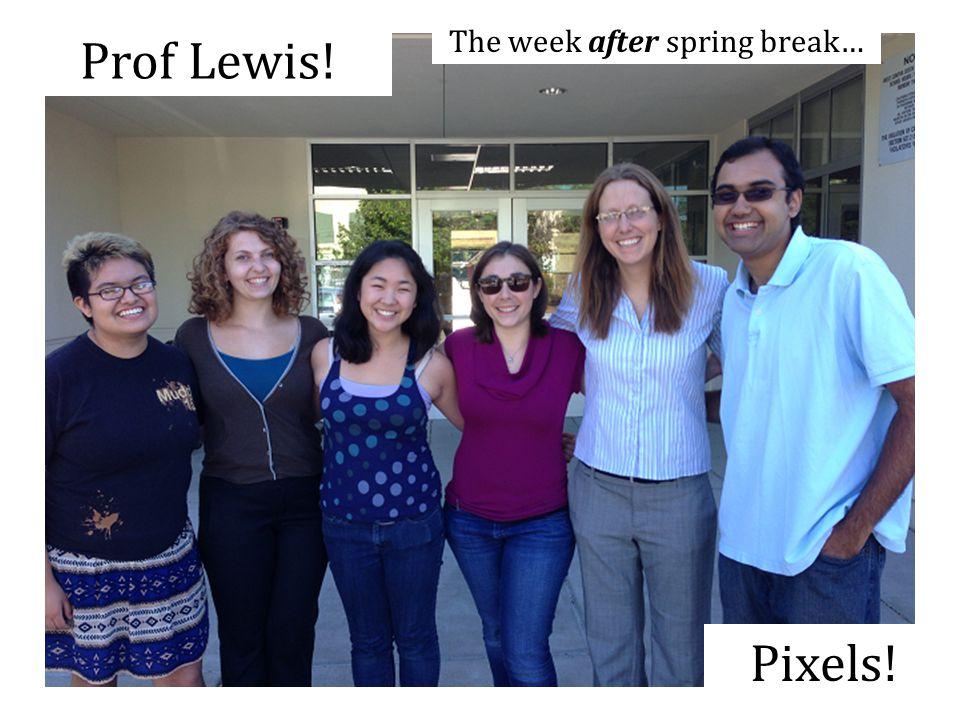 Prof Lewis! Pixels! The week after spring break…