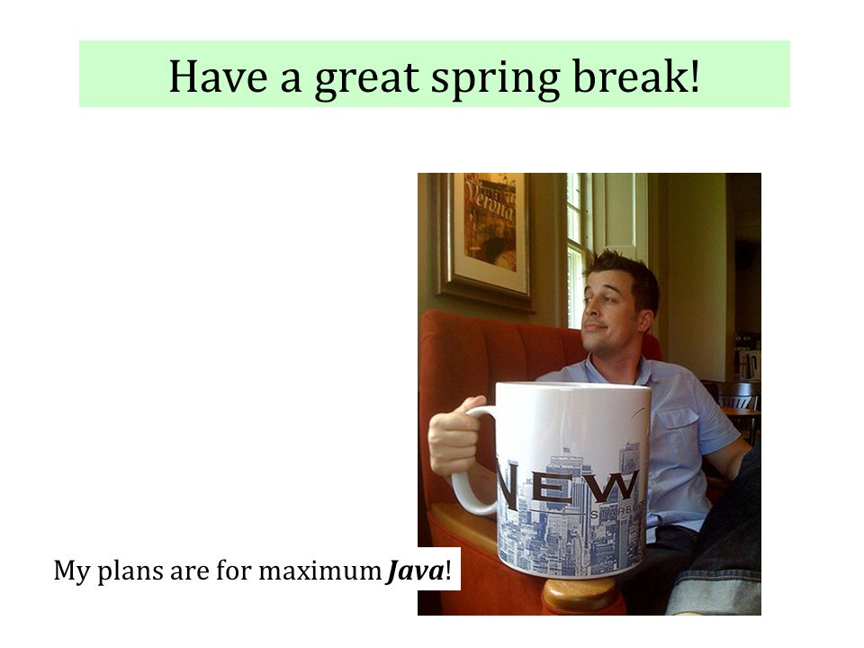 Have a great spring break! My plans are for maximum Java!