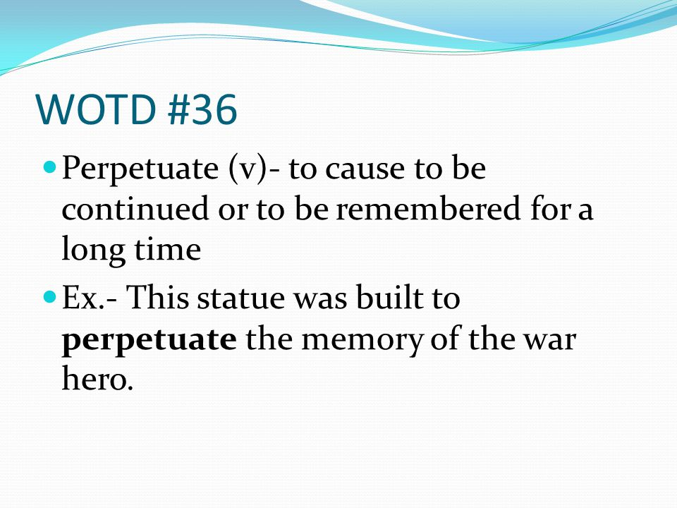 WOTD #36 Perpetuate (v)- to cause to be continued or to be remembered for a long time Ex.- This statue was built to perpetuate the memory of the war hero.