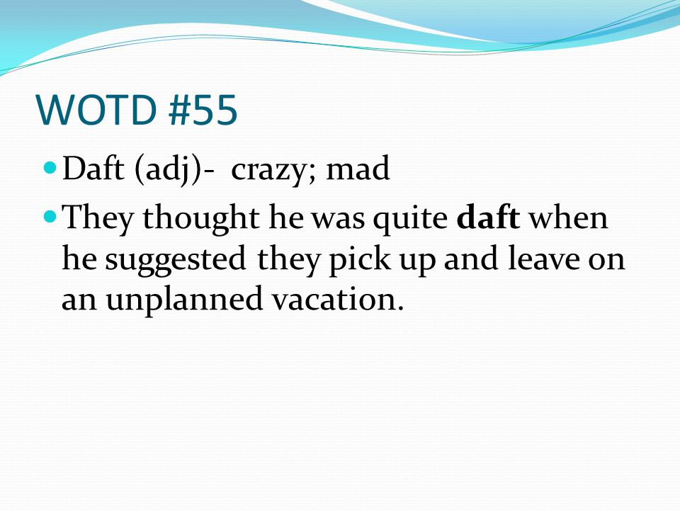 WOTD #55 Daft (adj)- crazy; mad They thought he was quite daft when he suggested they pick up and leave on an unplanned vacation.