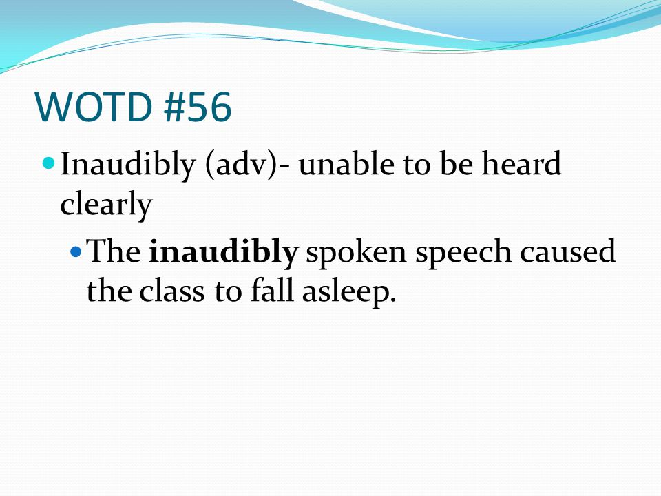 WOTD #56 Inaudibly (adv)- unable to be heard clearly The inaudibly spoken speech caused the class to fall asleep.