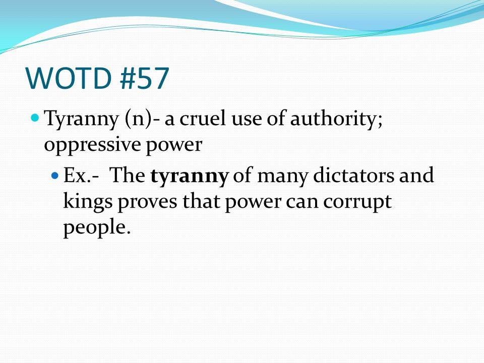 WOTD #57 Tyranny (n)- a cruel use of authority; oppressive power Ex.- The tyranny of many dictators and kings proves that power can corrupt people.