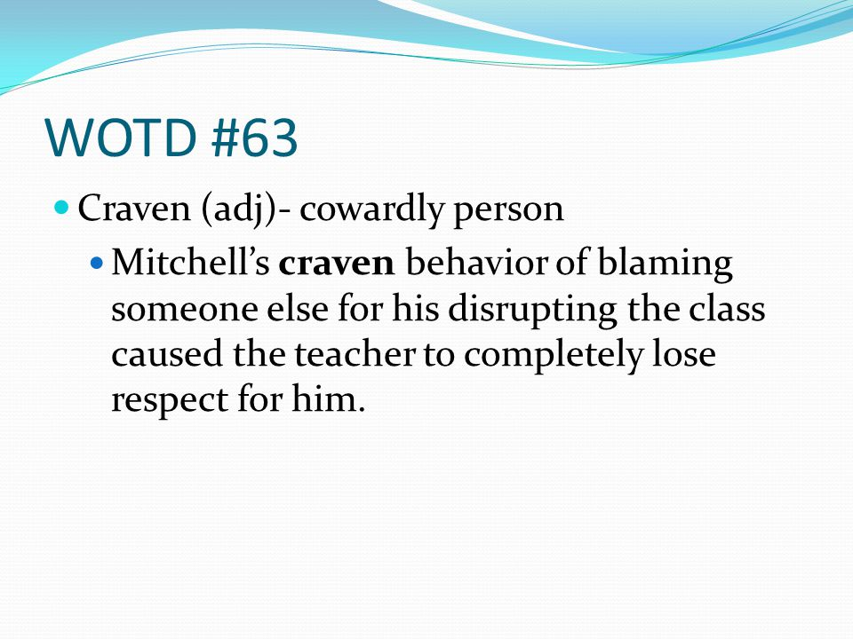 WOTD #63 Craven (adj)- cowardly person Mitchells craven behavior of blaming someone else for his disrupting the class caused the teacher to completely lose respect for him.