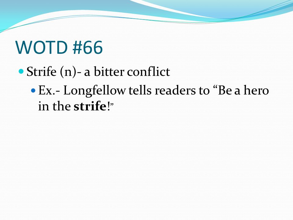 WOTD #66 Strife (n)- a bitter conflict Ex.- Longfellow tells readers to Be a hero in the strife!