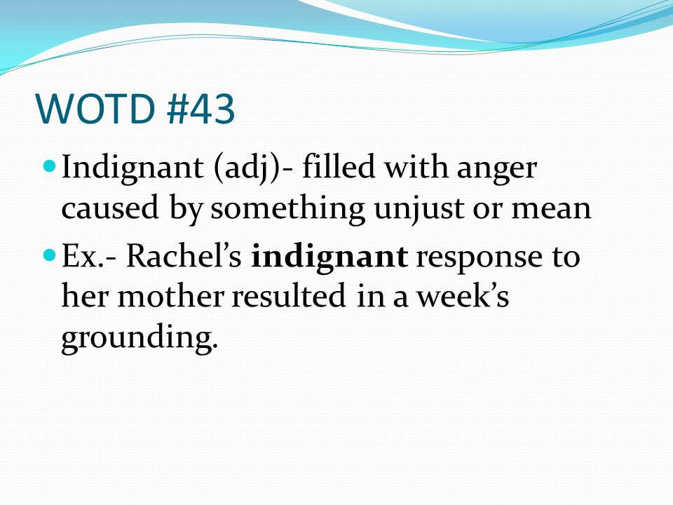 WOTD #43 Indignant (adj)- filled with anger caused by something unjust or mean Ex.- Rachels indignant response to her mother resulted in a weeks grounding.