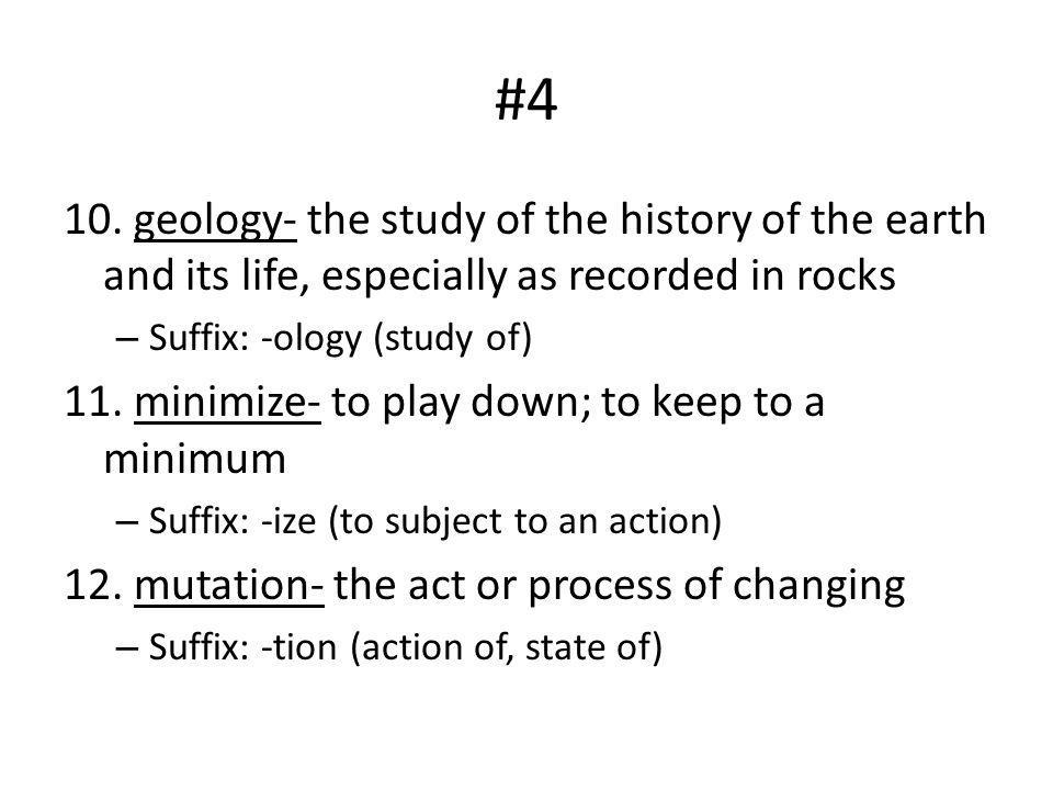 #4 10. geology- the study of the history of the earth and its life, especially as recorded in rocks – Suffix: -ology (study of) 11. minimize- to play