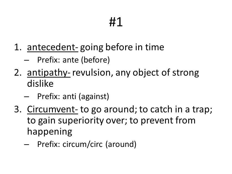 #1 1.antecedent- going before in time – Prefix: ante (before) 2.antipathy- revulsion, any object of strong dislike – Prefix: anti (against) 3.Circumve