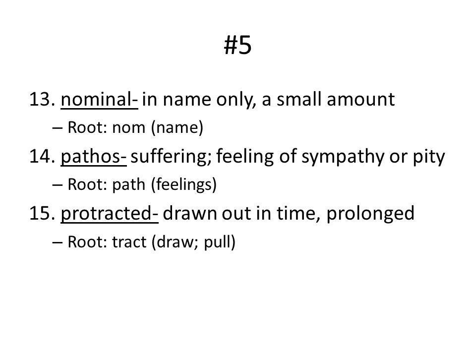 #5 13. nominal- in name only, a small amount – Root: nom (name) 14. pathos- suffering; feeling of sympathy or pity – Root: path (feelings) 15. protrac