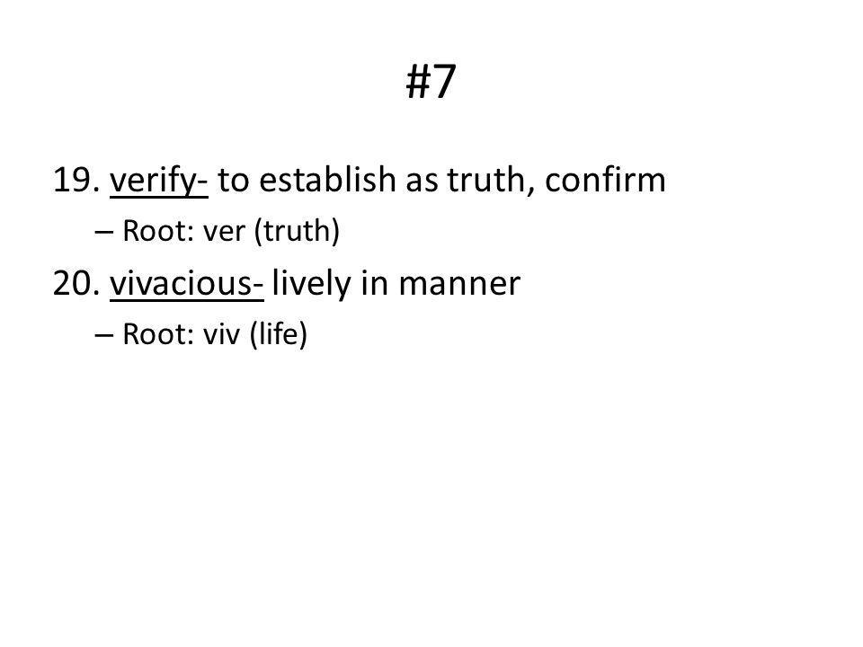 #7 19. verify- to establish as truth, confirm – Root: ver (truth) 20. vivacious- lively in manner – Root: viv (life)