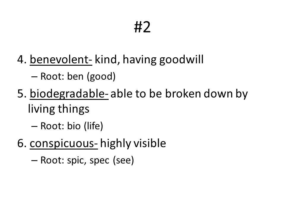 #2 4. benevolent- kind, having goodwill – Root: ben (good) 5. biodegradable- able to be broken down by living things – Root: bio (life) 6. conspicuous