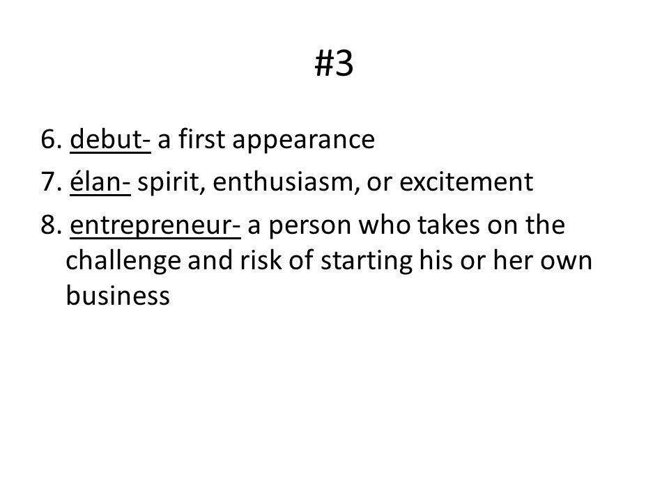 #3 6. debut- a first appearance 7. élan- spirit, enthusiasm, or excitement 8. entrepreneur- a person who takes on the challenge and risk of starting h