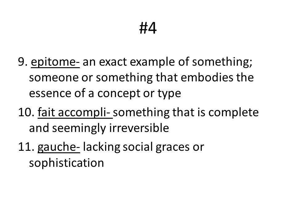 #4 9. epitome- an exact example of something; someone or something that embodies the essence of a concept or type 10. fait accompli- something that is