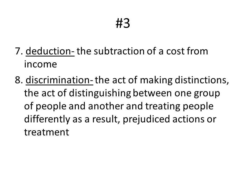 #3 7. deduction- the subtraction of a cost from income 8. discrimination- the act of making distinctions, the act of distinguishing between one group