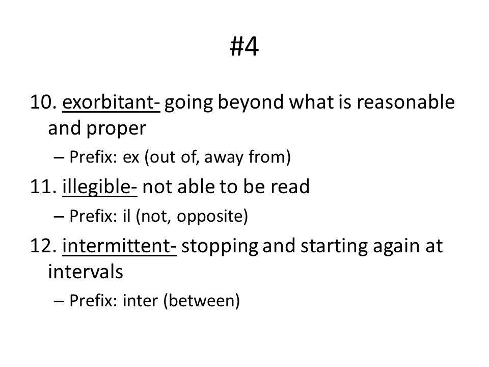 #4 10. exorbitant- going beyond what is reasonable and proper – Prefix: ex (out of, away from) 11. illegible- not able to be read – Prefix: il (not, o