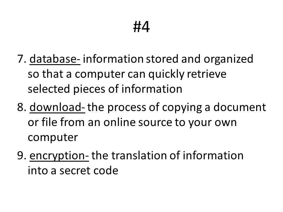 #4 7. database- information stored and organized so that a computer can quickly retrieve selected pieces of information 8. download- the process of co