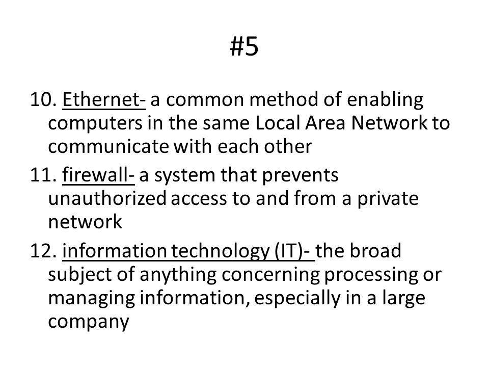 #5 10. Ethernet- a common method of enabling computers in the same Local Area Network to communicate with each other 11. firewall- a system that preve