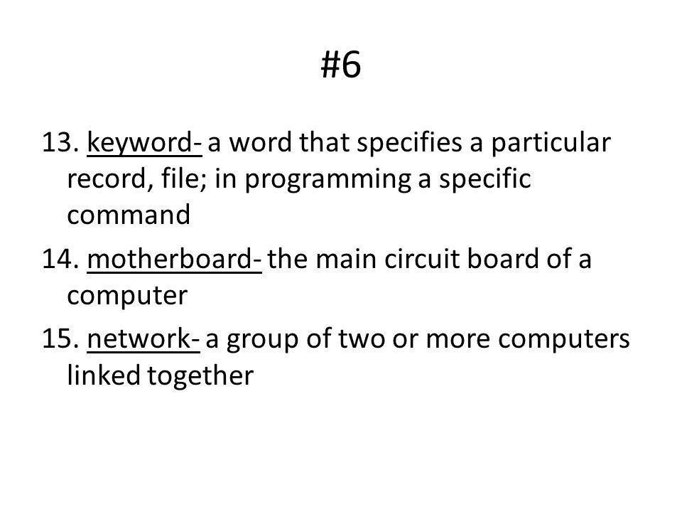 #6 13. keyword- a word that specifies a particular record, file; in programming a specific command 14. motherboard- the main circuit board of a comput