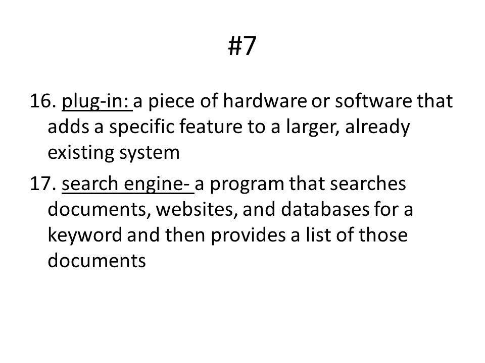 #7 16. plug-in: a piece of hardware or software that adds a specific feature to a larger, already existing system 17. search engine- a program that se