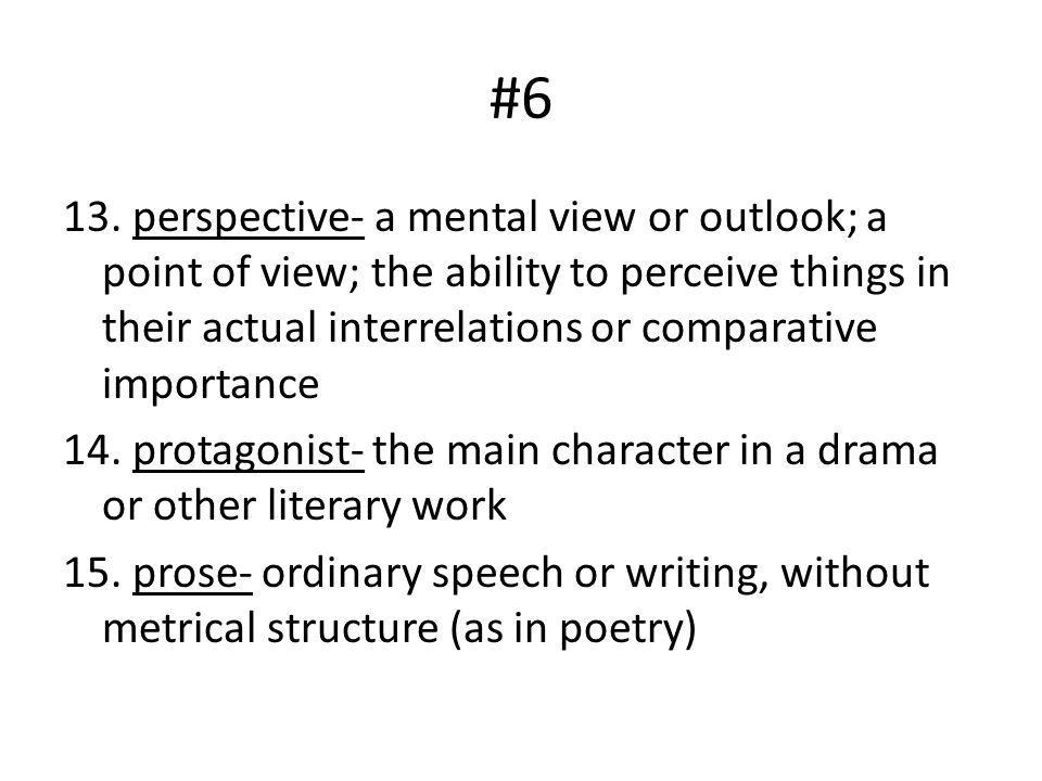 #6 13. perspective- a mental view or outlook; a point of view; the ability to perceive things in their actual interrelations or comparative importance