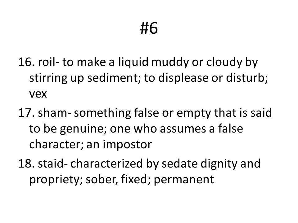 #6 16. roil- to make a liquid muddy or cloudy by stirring up sediment; to displease or disturb; vex 17. sham- something false or empty that is said to