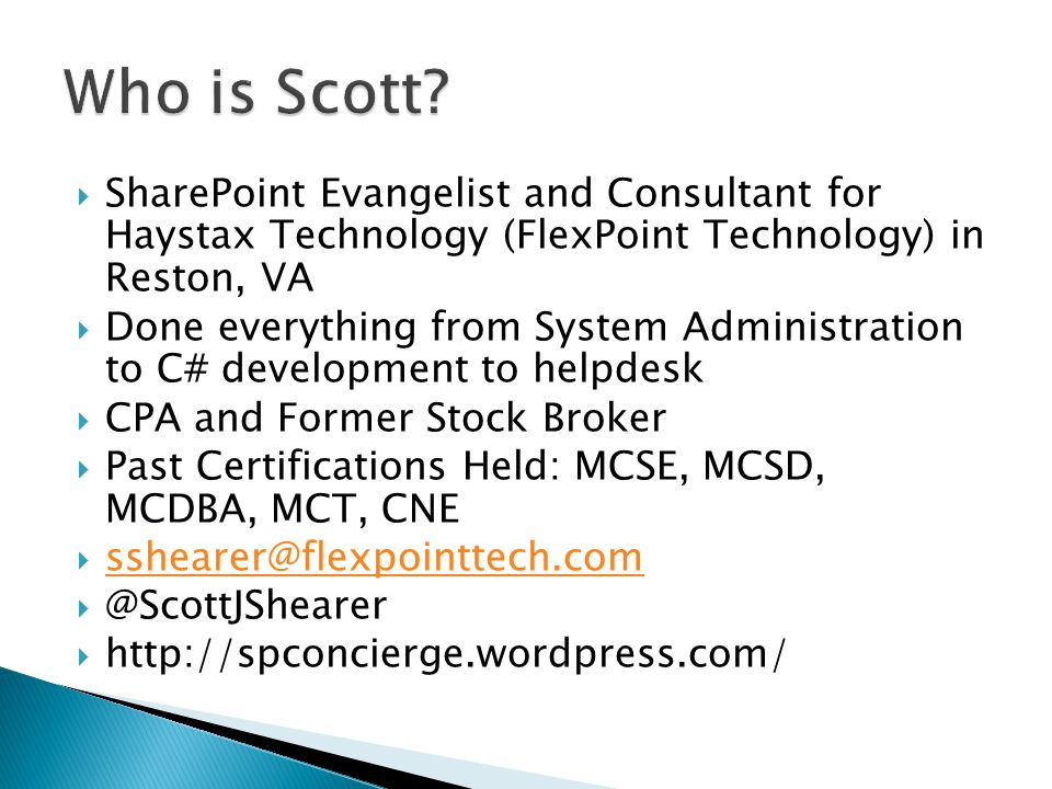 SharePoint Evangelist and Consultant for Haystax Technology (FlexPoint Technology) in Reston, VA Done everything from System Administration to C# development to helpdesk CPA and Former Stock Broker Past Certifications Held: MCSE, MCSD, MCDBA, MCT, CNE sshearer@flexpointtech.com @ScottJShearer http://spconcierge.wordpress.com/