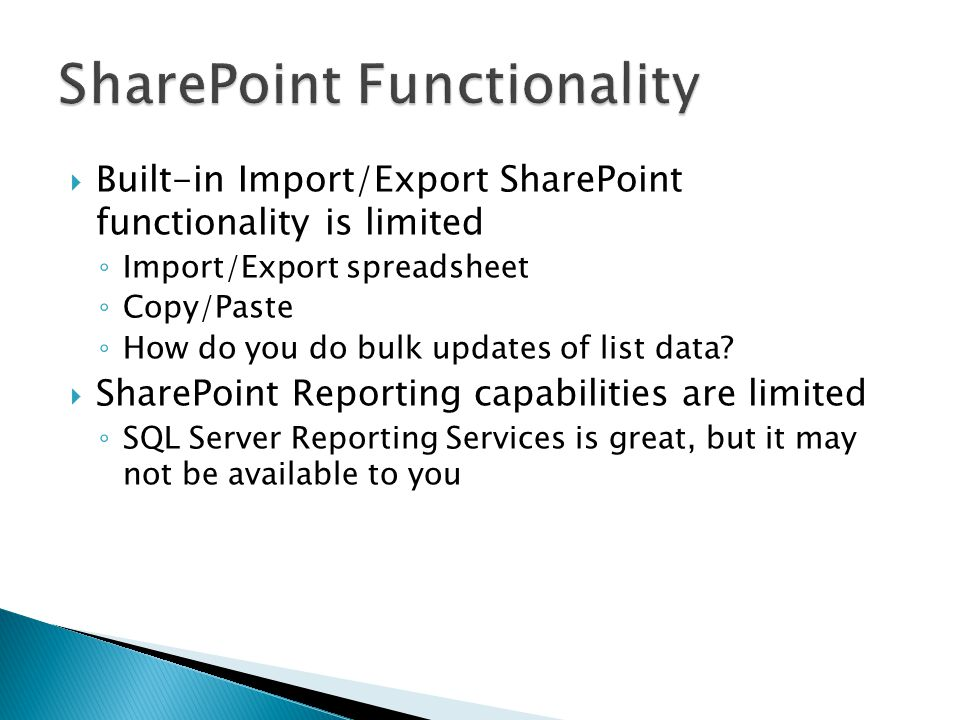 Access can connect to a wide variety of data sources, including SharePoint Linked tables Import into Access You can run SQL statements against imported or linked tables Access has special features that allow for the creation of SharePoint lists Access has a robust reporting tool that can be used to generate reports against SharePoint data Access reports can be saved as pdf files and stored in a SharePoint library You probably already own MS Access Why pay for a third party tool?