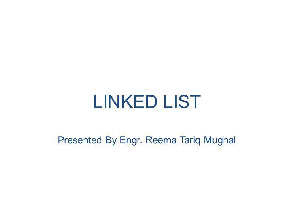LINKED LIST Presented By Engr. Reema Tariq Mughal