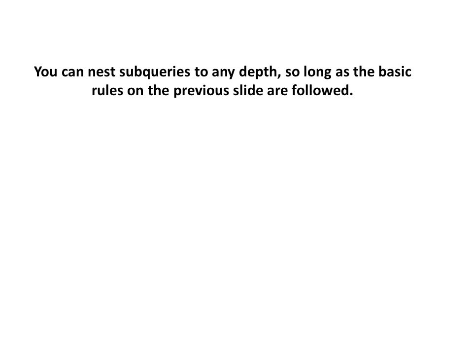 You can nest subqueries to any depth, so long as the basic rules on the previous slide are followed.