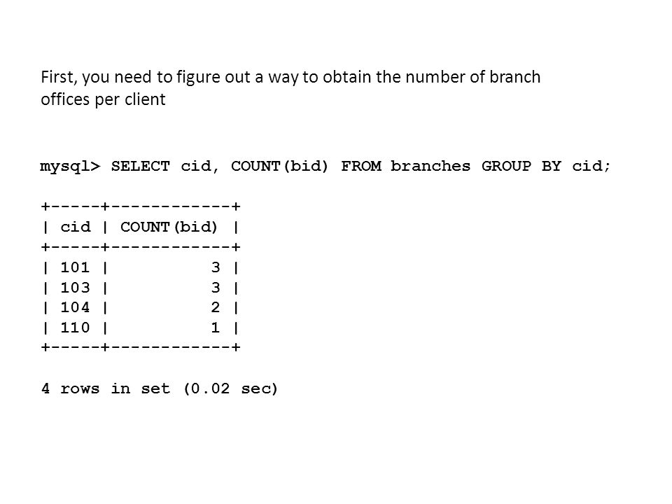 First, you need to figure out a way to obtain the number of branch offices per client mysql> SELECT cid, COUNT(bid) FROM branches GROUP BY cid; +-----+------------+ | cid | COUNT(bid) | +-----+------------+ | 101 | 3 | | 103 | 3 | | 104 | 2 | | 110 | 1 | +-----+------------+ 4 rows in set (0.02 sec)