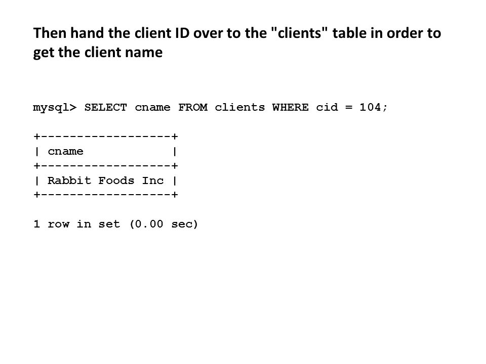 Then hand the client ID over to the clients table in order to get the client name mysql> SELECT cname FROM clients WHERE cid = 104; +------------------+ | cname | +------------------+ | Rabbit Foods Inc | +------------------+ 1 row in set (0.00 sec)