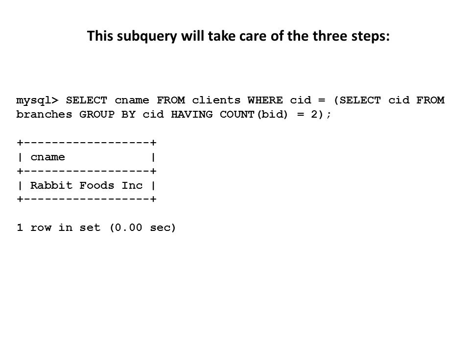 This subquery will take care of the three steps: mysql> SELECT cname FROM clients WHERE cid = (SELECT cid FROM branches GROUP BY cid HAVING COUNT(bid) = 2); +------------------+ | cname | +------------------+ | Rabbit Foods Inc | +------------------+ 1 row in set (0.00 sec)