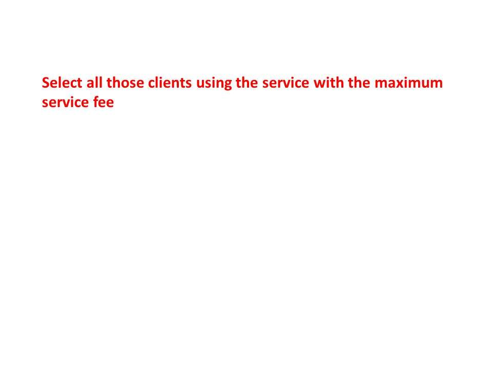 Select all those clients using the service with the maximum service fee