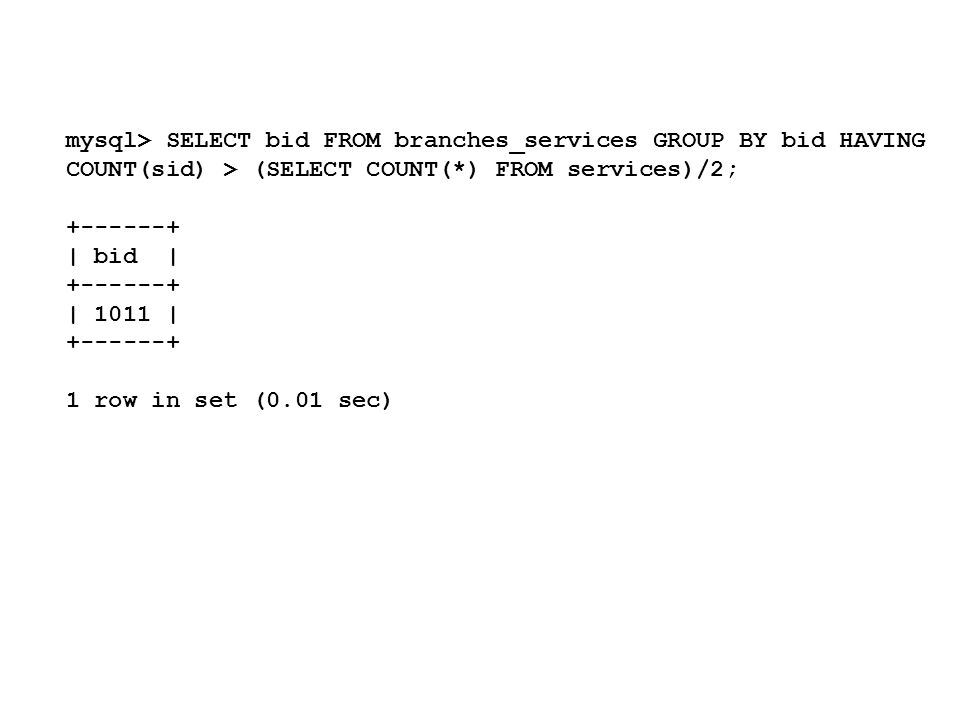 mysql> SELECT bid FROM branches_services GROUP BY bid HAVING COUNT(sid) > (SELECT COUNT(*) FROM services)/2; +------+ | bid | +------+ | 1011 | +------+ 1 row in set (0.01 sec)
