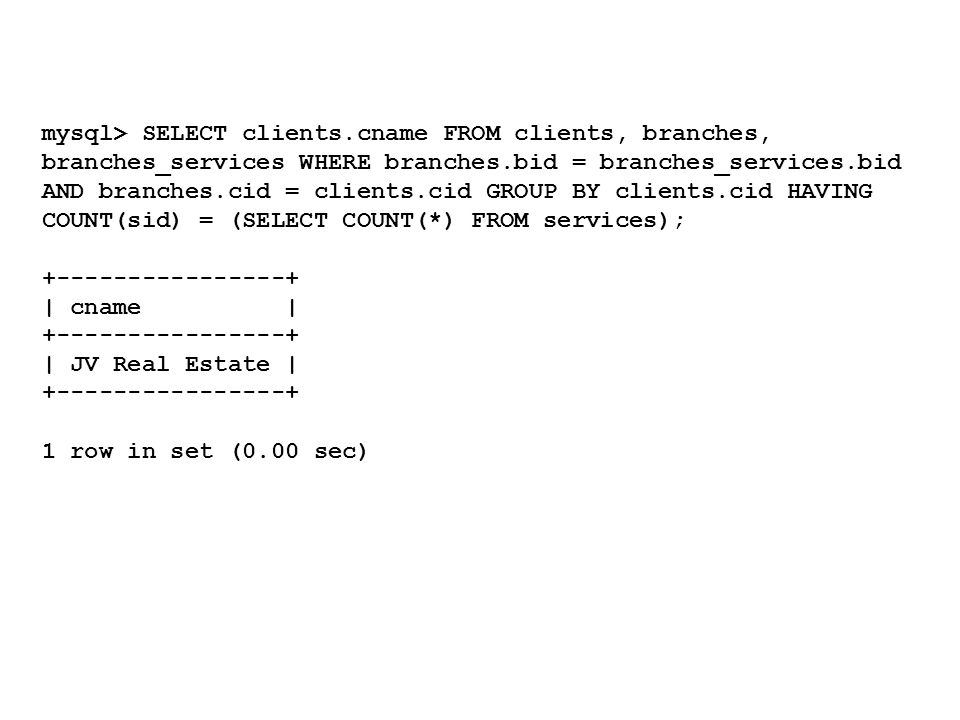 mysql> SELECT clients.cname FROM clients, branches, branches_services WHERE branches.bid = branches_services.bid AND branches.cid = clients.cid GROUP BY clients.cid HAVING COUNT(sid) = (SELECT COUNT(*) FROM services); +----------------+ | cname | +----------------+ | JV Real Estate | +----------------+ 1 row in set (0.00 sec)