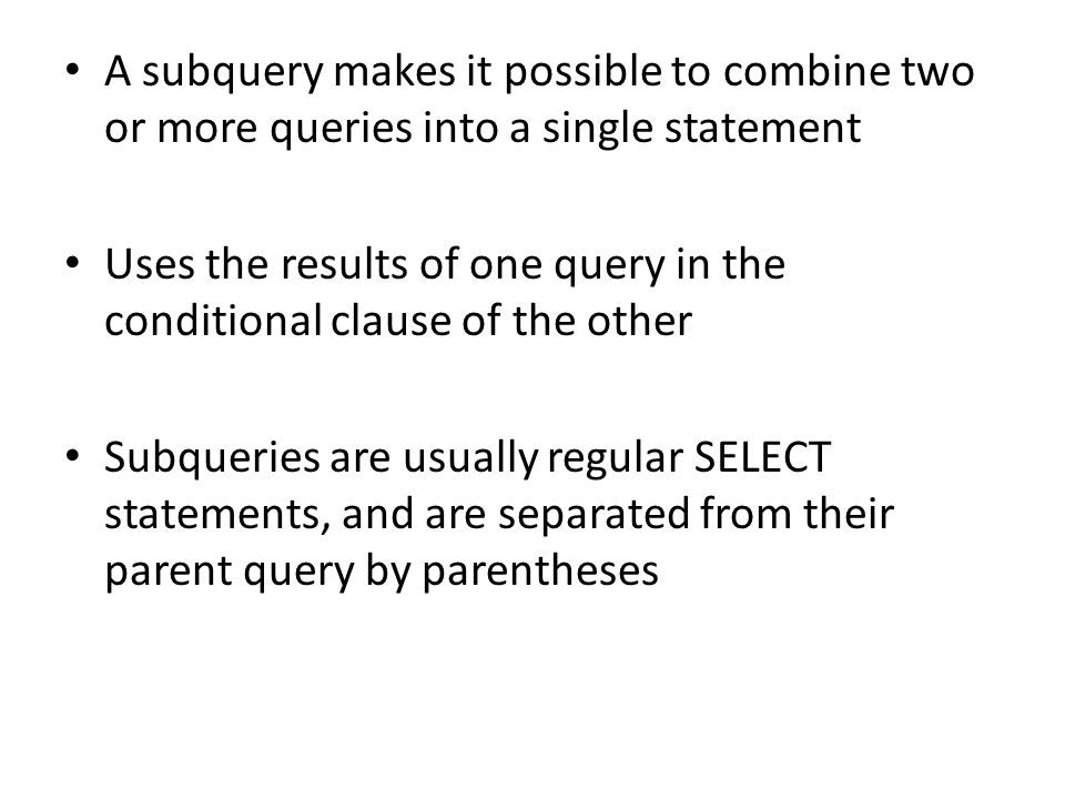 A subquery makes it possible to combine two or more queries into a single statement Uses the results of one query in the conditional clause of the other Subqueries are usually regular SELECT statements, and are separated from their parent query by parentheses