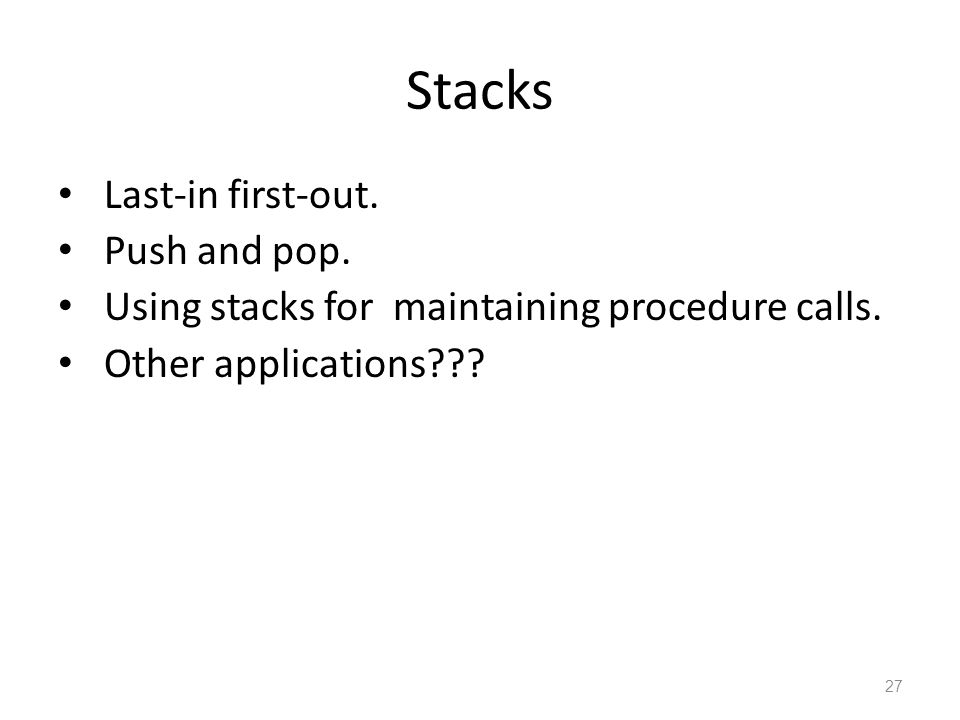 27 Stacks Last-in first-out. Push and pop. Using stacks for maintaining procedure calls. Other applications???