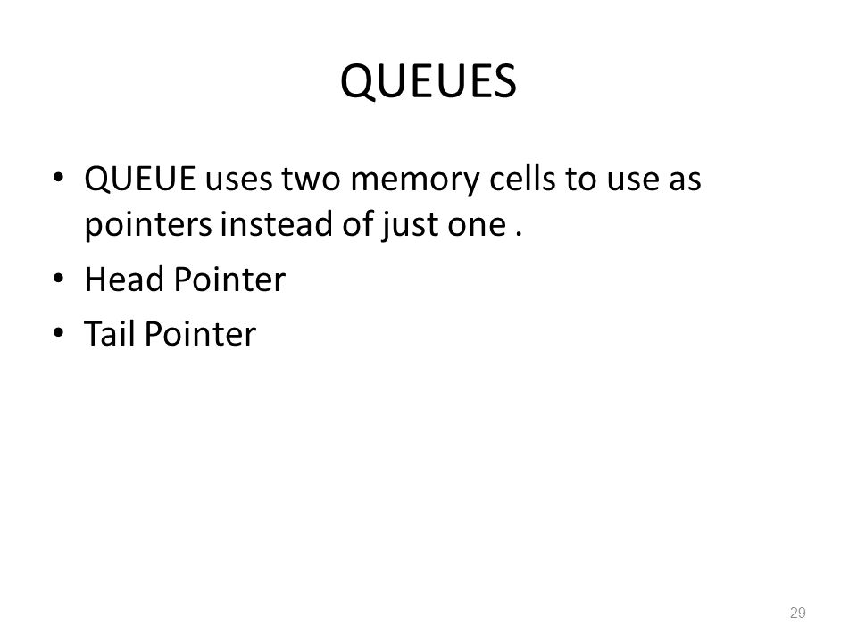 QUEUES QUEUE uses two memory cells to use as pointers instead of just one. Head Pointer Tail Pointer 29