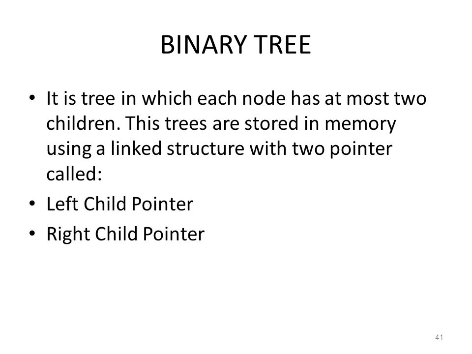 BINARY TREE It is tree in which each node has at most two children. This trees are stored in memory using a linked structure with two pointer called: