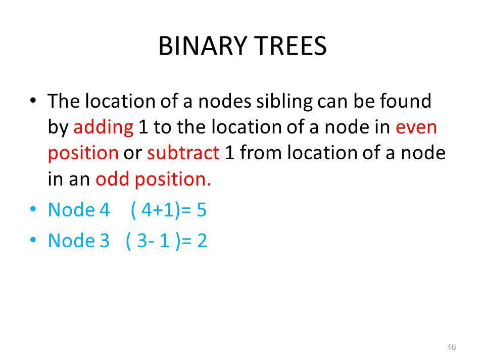 BINARY TREES The location of a nodes sibling can be found by adding 1 to the location of a node in even position or subtract 1 from location of a node
