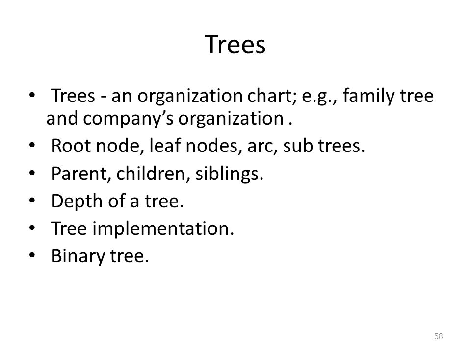 58 Trees Trees - an organization chart; e.g., family tree and companys organization. Root node, leaf nodes, arc, sub trees. Parent, children, siblings