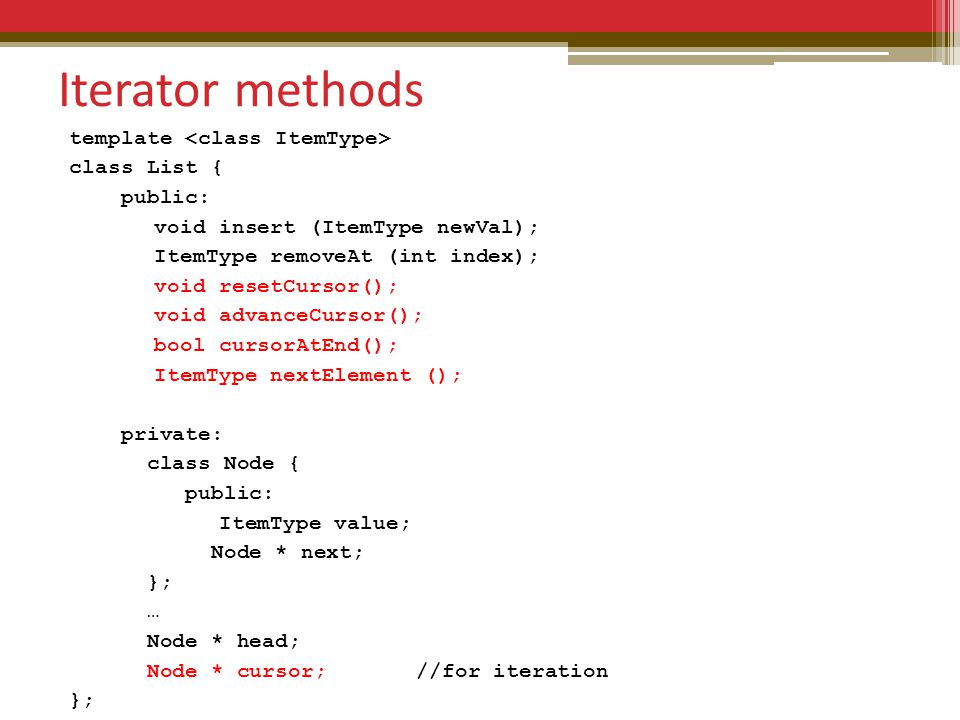 Iterator methods template class List { public: void insert (ItemType newVal); ItemType removeAt (int index); void resetCursor(); void advanceCursor(); bool cursorAtEnd(); ItemType nextElement (); private: class Node { public: ItemType value; Node * next; }; … Node * head; Node * cursor; //for iteration };