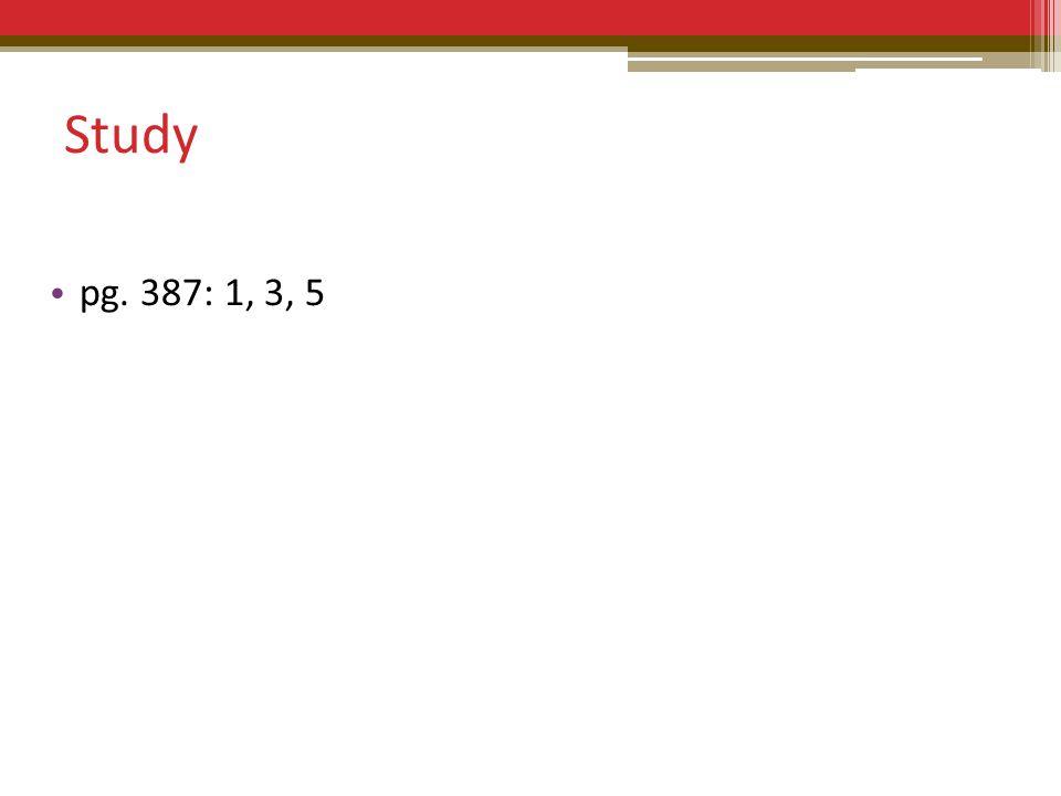 Study pg. 387: 1, 3, 5