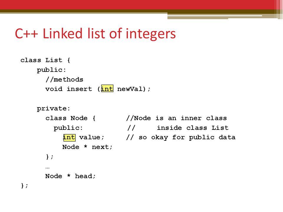 class List { public: //methods void insert (int newVal); private: class Node { //Node is an inner class public: // inside class List int value; // so okay for public data Node * next; }; … Node * head; }; C++ Linked list of integers