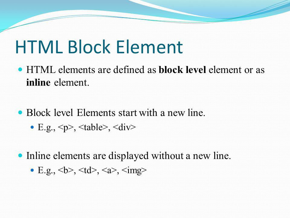 HTML Block Element HTML elements are defined as block level element or as inline element. Block level Elements start with a new line. E.g.,,, Inline e