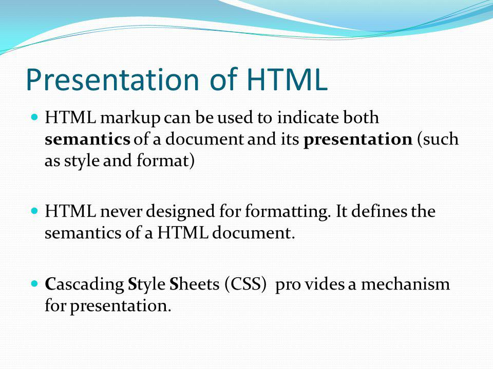 Presentation of HTML HTML markup can be used to indicate both semantics of a document and its presentation (such as style and format) HTML never desig