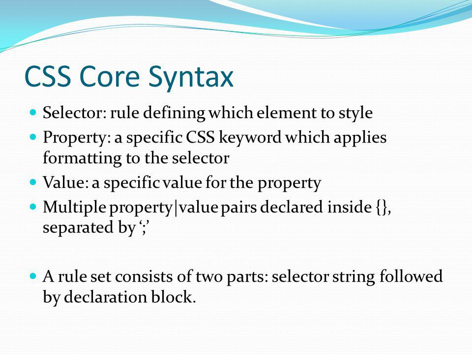 CSS Core Syntax Selector: rule defining which element to style Property: a specific CSS keyword which applies formatting to the selector Value: a spec