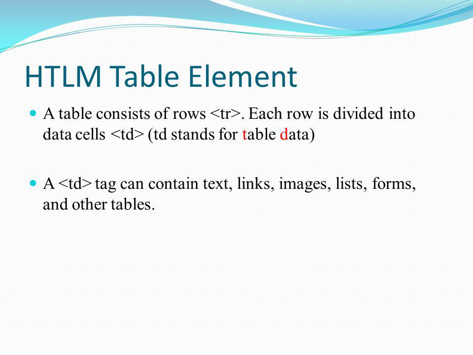 HTLM Table Element A table consists of rows.