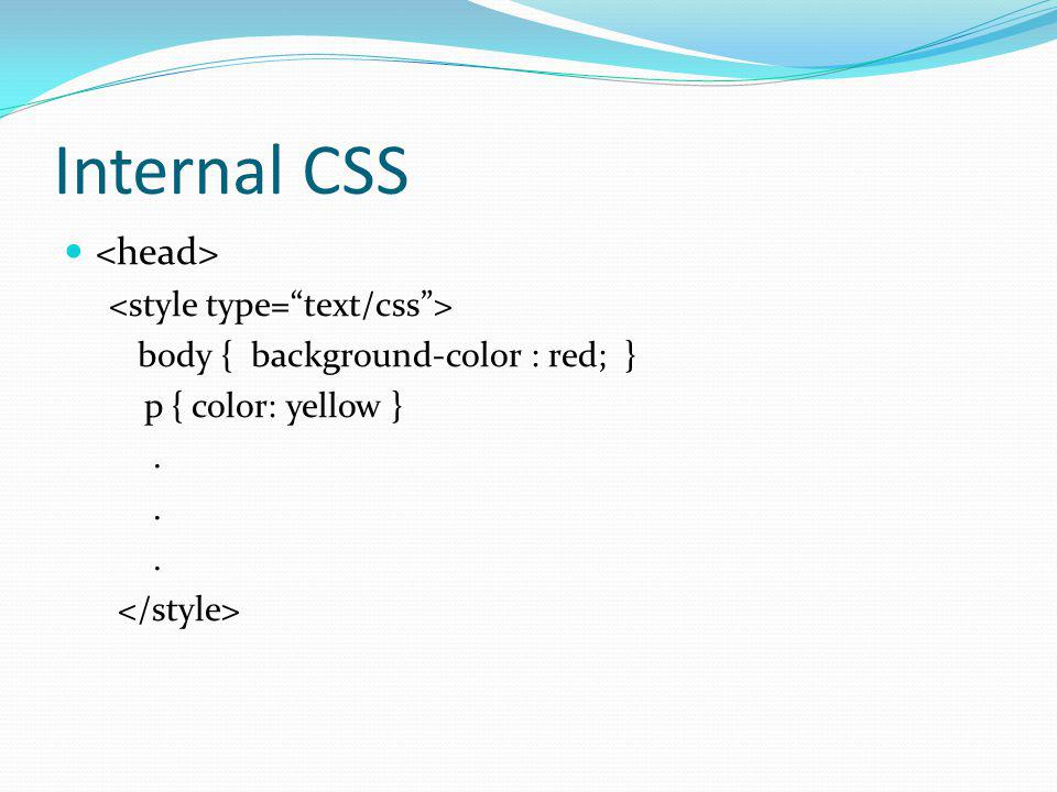 Internal CSS body { background-color : red; } p { color: yellow }.